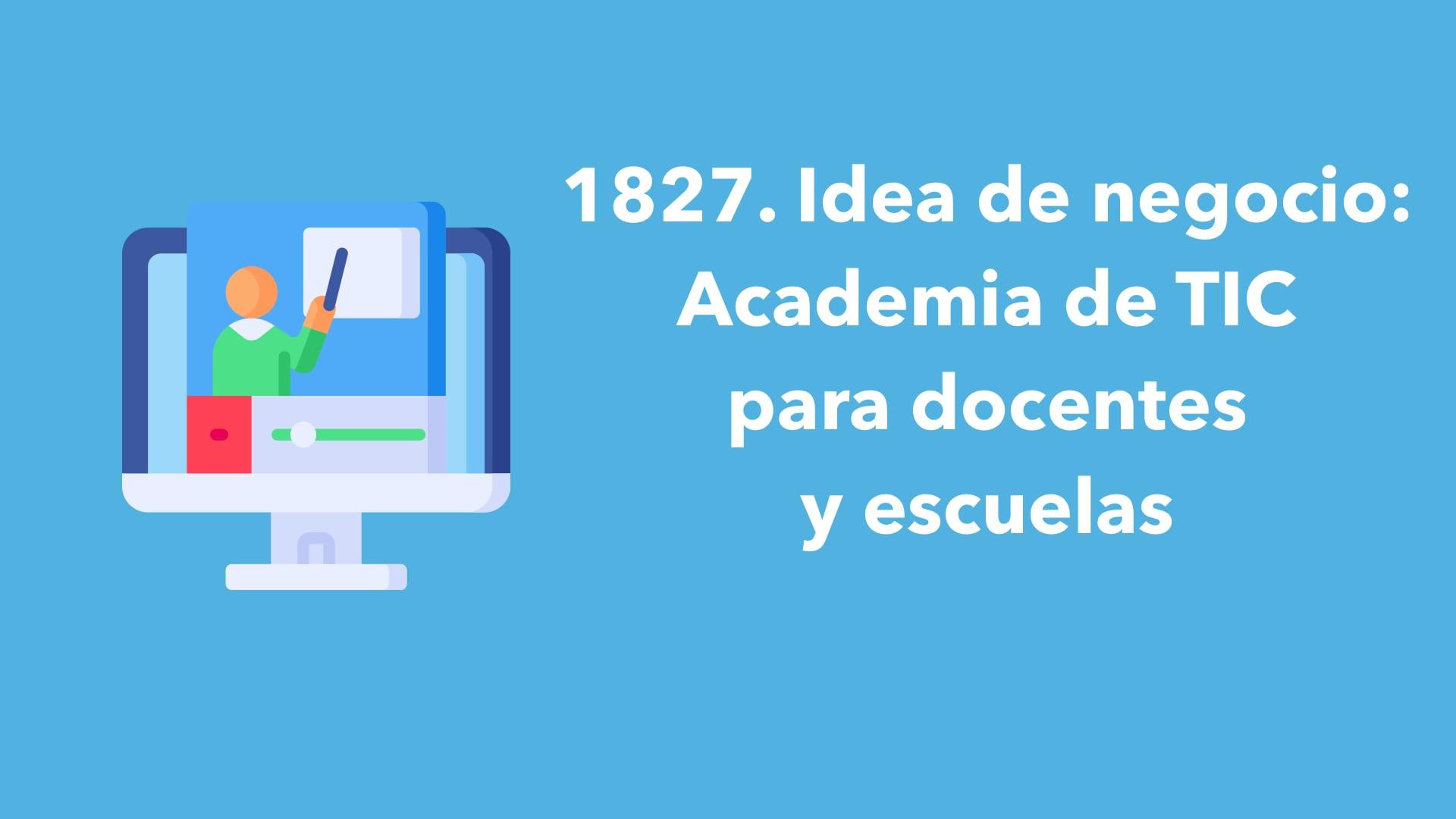 1827. Idea de negocio: Academia de TIC para docentes y escuelas