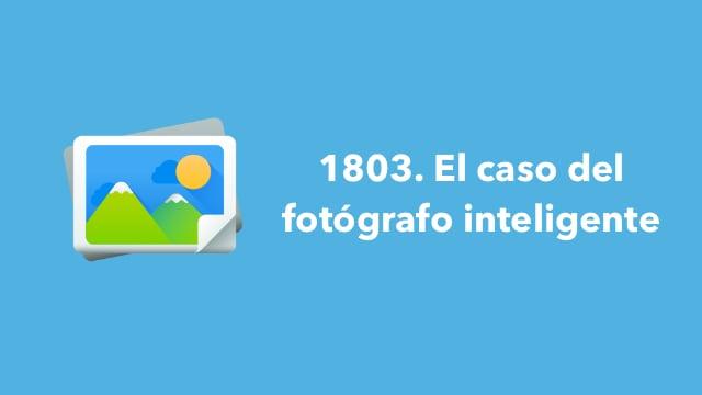 1803. El caso del fotógrafo inteligente